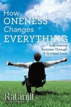 How Oneness Changes Everything ebook by Ratanjit