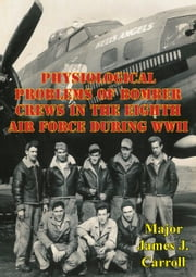 Physiological Problems Of Bomber Crews In The Eighth Air Force During WWII ebook by Major James J. Carroll