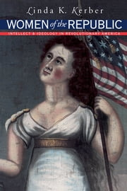 Women of the Republic - Intellect and Ideology in Revolutionary America ebook by Linda K. Kerber