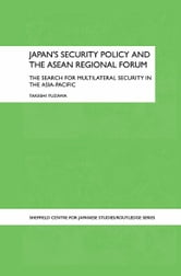 Japan's Security Policy and the ASEAN Regional Forum - The Search for Multilateral Security in the Asia-Pacific ebook by Takeshi Yuzawa