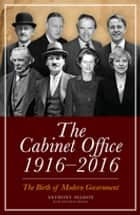 The Cabinet Office, 1916–2018 - The Birth of Modern Government ebook by Anthony Seldon, Jonathan Meakin
