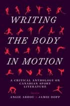 Writing the Body in Motion - A Critical Anthology on Canadian Sport Literature ebook by Angie Abdou, Jamie Dopp