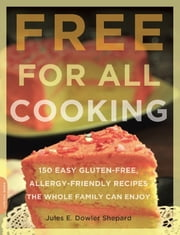 Free for All Cooking - 150 Easy Gluten-Free, Allergy-Friendly Recipes the Whole Family Can Enjoy ebook by Jules E. Dowler Shepard
