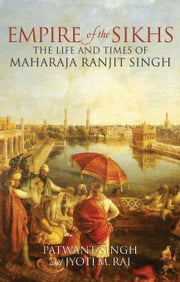 Empire of the Sikhs: The Life and Times of Maharaja Ranjit Singh ebook by Singh, Patwant