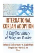 International Korean Adoption - A Fifty-Year History of Policy and Practice ebook by Kathleen Ja Sook Bergquist, M. Elizabeth Vonk, Dong Soo Kim,...