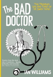Bad Doctor - The Troubled Life and Times of Dr Iwan James ebook by Ian Williams