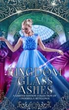 Kingdom of Glass and Ashes - A Limited Edition Cinderella Retelling Boxset ebook by J.A. Armitage, Holly Hook, R.Castro,...