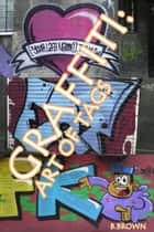 Graffiti:Art of Tags - New Graffiti Photo Trips, #4 ebook by B. Brown