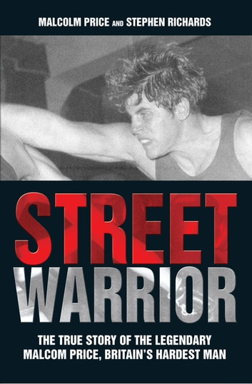 Street Warrior - The True Story of The Lengendary Malcolm Price, Britain's Hardest Man eBook by Malcolm Price