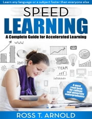 Speed Learning: A Complete Guide for Accelerated Learning ebook by Ross T Arnold