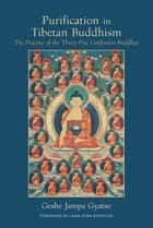 Purification in Tibetan Buddhism - The Practice of the Thirty-Five Confession Buddhas ebook by Geshe Jampa Gyatso, Joan Nicell, Lama Zopa Rinpoche