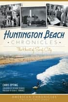 Huntington Beach Chronicles - The Heart of Surf City ebook by Chris Epting, Richard Reinbolt, Dean O. Torrence