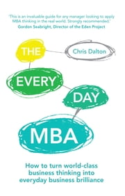 The Every Day MBA - How to turn world-class business thinking into everyday business brilliance ebook by Chris Dalton