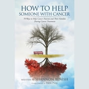 How To Help Someone With Cancer - 70 Ways to Help Cancer Patients and Their Families During Cancer Treatment audiobook by Shannon Benish