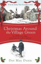 Christmas Around the Village Green - In a WWII 1940s rural village, family means the world at Christmastime ebook by Dot May Dunn