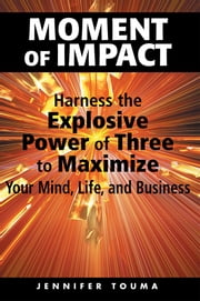 Moment of Impact - Harness the Explosive Power of Three to Maximize Your Mind, Life, and Business ebook by Jennifer Touma