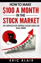 How to Make $100 a Month in the Stock Market ebook by Eric Blair