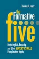 The Formative Five - Fostering Grit, Empathy, and Other Success Skills Every Student Needs ebook by Thomas R. Hoerr