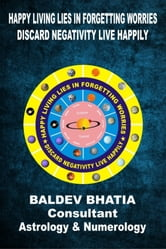 Happy Living Lies In Forgetting Worries - Discard Negativities Live Happily ebook by Baldev Bhatia