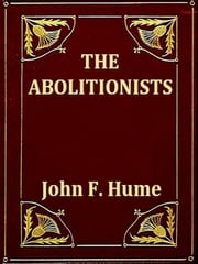 The Abolitionists - Together with Personal Memories of the Struggle for Human Rights 1830-1864 ebook by John F. Hume