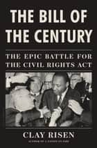 The Bill of the Century - The Epic Battle for the Civil Rights Act ebook by Clay Risen