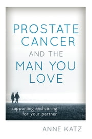 Prostate Cancer and the Man You Love - Supporting and Caring for Your Partner ebook by Anne Katz, PhD, RN, FAAN; AASECT-certified sexuality counselor