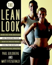 The Lean Look - Burn Fat, Tone Muscles, and Transform Your Body in Twelve Weeks Using the Secrets of Professional Athletes ebook by Paul Goldberg,Matthew Fitzgerald