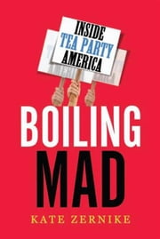 Boiling Mad - Inside Tea Party America ebook by Kate Zernike