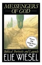 Messengers of God - A True Story of Angelic Presence and the Return to ebook by Elie Wiesel