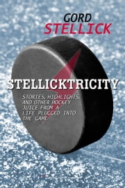Stellicktricity - Stories, Highlights, and Other Hockey Juice from a Life Plugged into the Game ebook by Gord Stellick