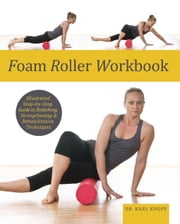 Foam Roller Workbook - Illustrated Step-by-Step Guide to Stretching, Strengthening and Rehabilitative Techniques ebook by Karl Knopf, M.D.