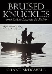 Bruised Knuckles and Other Lessons in Faith - Reflections on Reality from a Mentor's Heart ebook by Grant McDowell