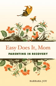 Easy Does It, Mom - Parenting in Recovery ebook by Barbara Joy