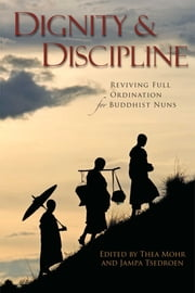 Dignity and Discipline - Reviving Full Ordination for Buddhist Nuns ebook by Thea Mohr,Venerable Jampa Tsedroen