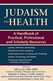 Judaism and Health - A Handbook of Practical, Professional and Scholarly Resources ebook by Jeff Levin, Phd, MPH,...