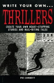 Write Your Own Thillers - Create Your Own Heart-Stopping Stories and Nail Biting Tales ebook by Pie Corbett