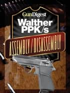 Gun Digest Walther PPK-S Assembly/Disassembly Instructions ebook by J.B. Wood