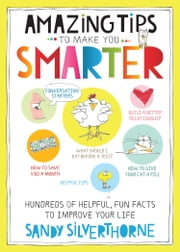 Amazing Tips to Make You Smarter - Hundreds of Helpful, Fun Facts to Improve Your Life! ebook by Sandy Silverthorne
