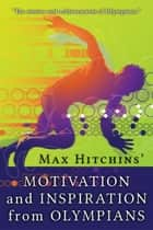 Motivation and Inspiration from Olympians ebook by Max Hitchins