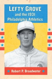 Lefty Grove and the 1931 Philadelphia Athletics ebook by Robert P. Broadwater