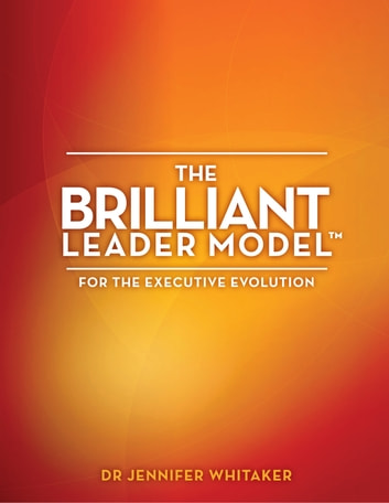 The Brilliant Leader Model™: for the Executive Evolution ebook by Jennifer Whitaker