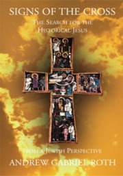 Signs of the Cross: the Search for the Historical Jesus - From a Jewish Perspective ebook by Andrew Gabriel Roth
