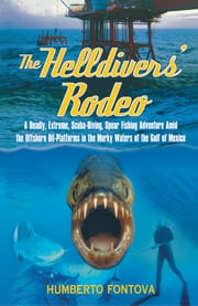 The Helldivers' Rodeo - A Deadly, Extreme, Scuba-Diving, Spear Fishing Adventure Amid the Offshore Oil-Platforms in the Murky Waters of the Gulf of Mexico ebook by Humberto Fontova