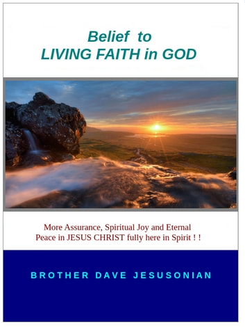Belief to LIVING FAITH in GOD - More Assurance, Spiritual Joy and Eternal Peace in Jesus Christ fully here in Spirit ! ! ebook by Brother Dave A Jesusonian