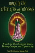 Magic of the Celtic Gods and Goddesses - A Guide to Their Spiritual Power, Healing Energies, and Mystical Joy ebook by Carl McColman, Kathryn Hinds