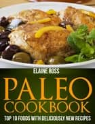 Paleo Cookbook: Top 10 Foods With Deliciously New Recipes ebook by Elaine Ross
