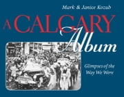 A Calgary Album - Glimpses of the Way We Were ebook by Mark Kozub,Janice Kozub