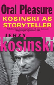 Oral Pleasure: Kosinski as Storyteller ebook by Jerzy Kosinski,Barbara Tepa Lupack