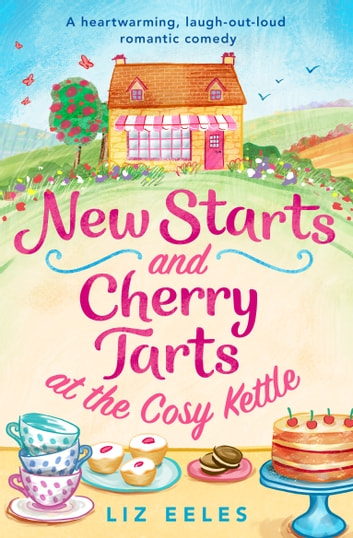 New Starts and Cherry Tarts at the Cosy Kettle - A heartwarming, laugh out loud romantic comedy ebook by Liz Eeles