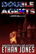 Double Agents: A Justin Hall Spy Thriller - Action, Mystery, International Espionage and Suspense - Book 4 ebook by Ethan Jones